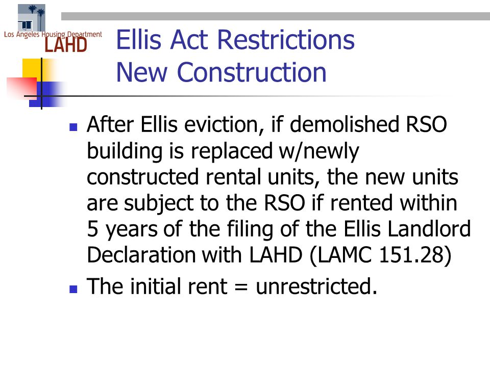 Ellis Act Restrictions New Construction After Ellis eviction, if demolished RSO building is replaced w/newly constructed rental units, the new units are subject to the RSO if rented within 5 years of the filing of the Ellis Landlord Declaration with LAHD (LAMC 151.28) The initial rent = unrestricted.