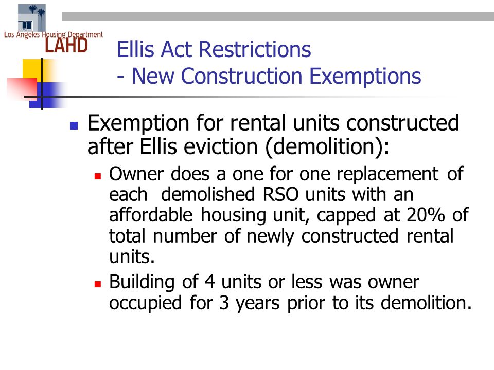 Ellis Act Restrictions - New Construction Exemptions Exemption for rental units constructed after Ellis eviction (demolition): Owner does a one for one replacement of each demolished RSO units with an affordable housing unit, capped at 20% of total number of newly constructed rental units.