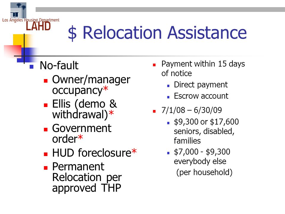$ Relocation Assistance No-fault Owner/manager occupancy* Ellis (demo & withdrawal)* Government order* HUD foreclosure* Permanent Relocation per approved THP Payment within 15 days of notice Direct payment Escrow account 7/1/08 – 6/30/09 $9,300 or $17,600 seniors, disabled, families $7,000 - $9,300 everybody else (per household)