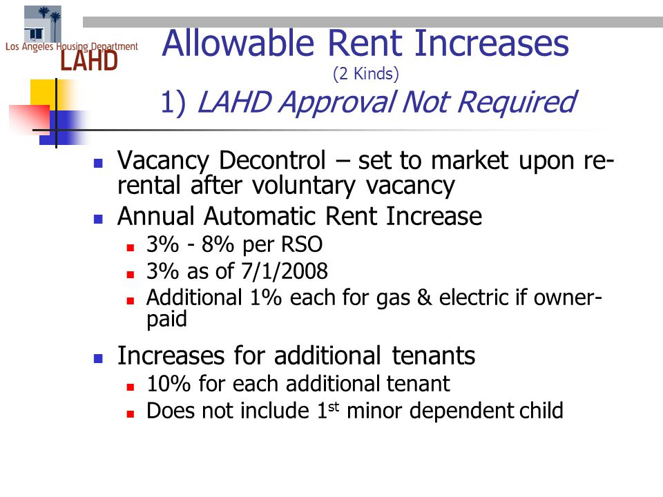 Allowable Rent Increases (2 Kinds) 1) LAHD Approval Not Required Vacancy Decontrol – set to market upon re- rental after voluntary vacancy Annual Automatic Rent Increase 3% - 8% per RSO 3% as of 7/1/2008 Additional 1% each for gas & electric if owner- paid Increases for additional tenants 10% for each additional tenant Does not include 1 st minor dependent child