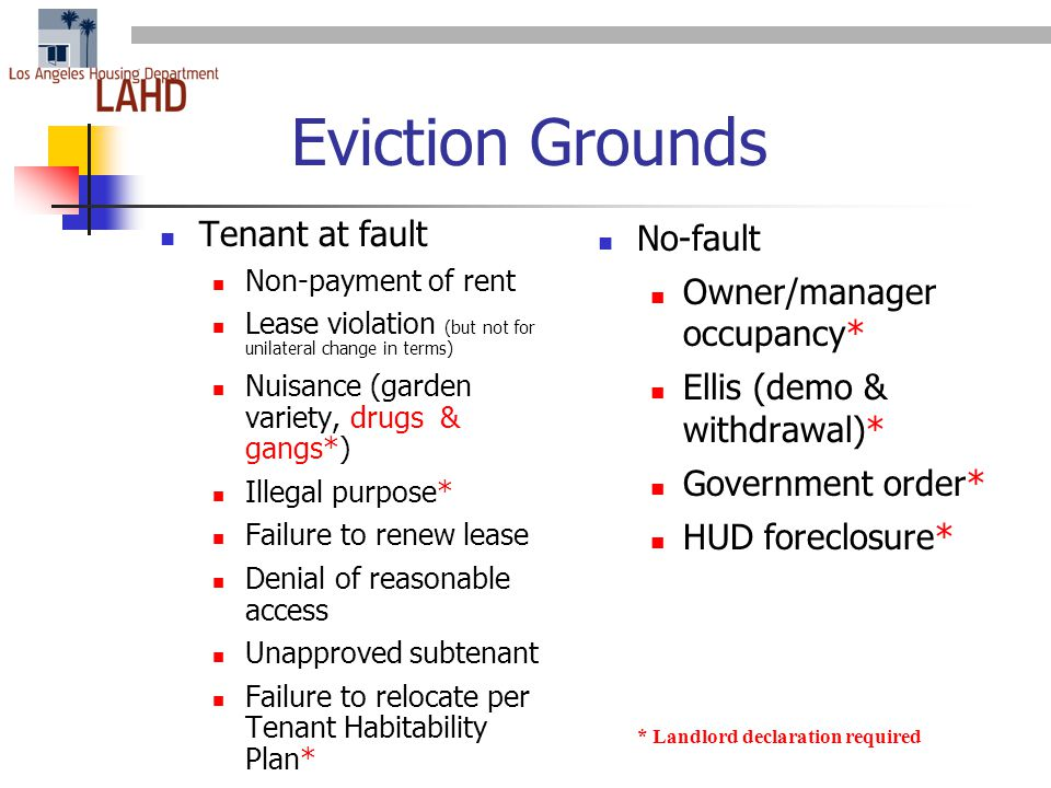 Eviction Grounds Tenant at fault Non-payment of rent Lease violation (but not for unilateral change in terms) Nuisance (garden variety, drugs & gangs*) Illegal purpose* Failure to renew lease Denial of reasonable access Unapproved subtenant Failure to relocate per Tenant Habitability Plan* No-fault Owner/manager occupancy* Ellis (demo & withdrawal)* Government order* HUD foreclosure* * Landlord declaration required
