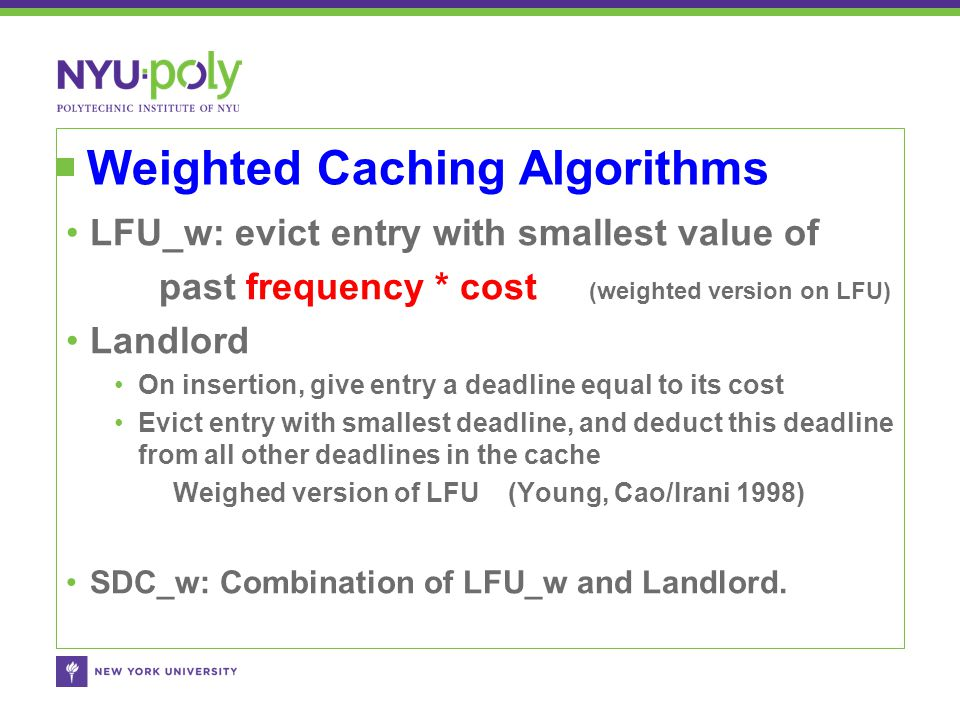 Weighted Caching Algorithms LFU_w: evict entry with smallest value of past frequency * cost (weighted version on LFU) Landlord On insertion, give entr