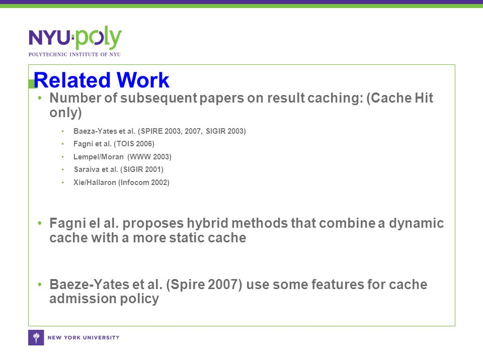 Related Work Number of subsequent papers on result caching: (Cache Hit only) Baeza-Yates et al. (SPIRE 2003, 2007, SIGIR 2003) Fagni et al. (TOIS 2006
