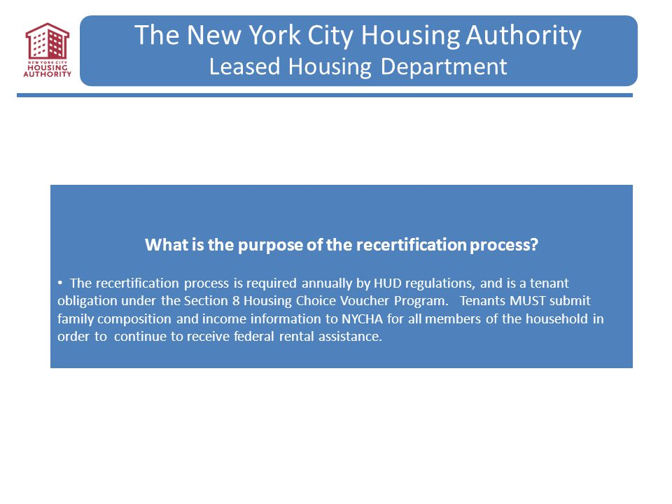 The New York City Housing Authority Leased Housing Department What is the purpose of the recertification process? The recertification process is requi