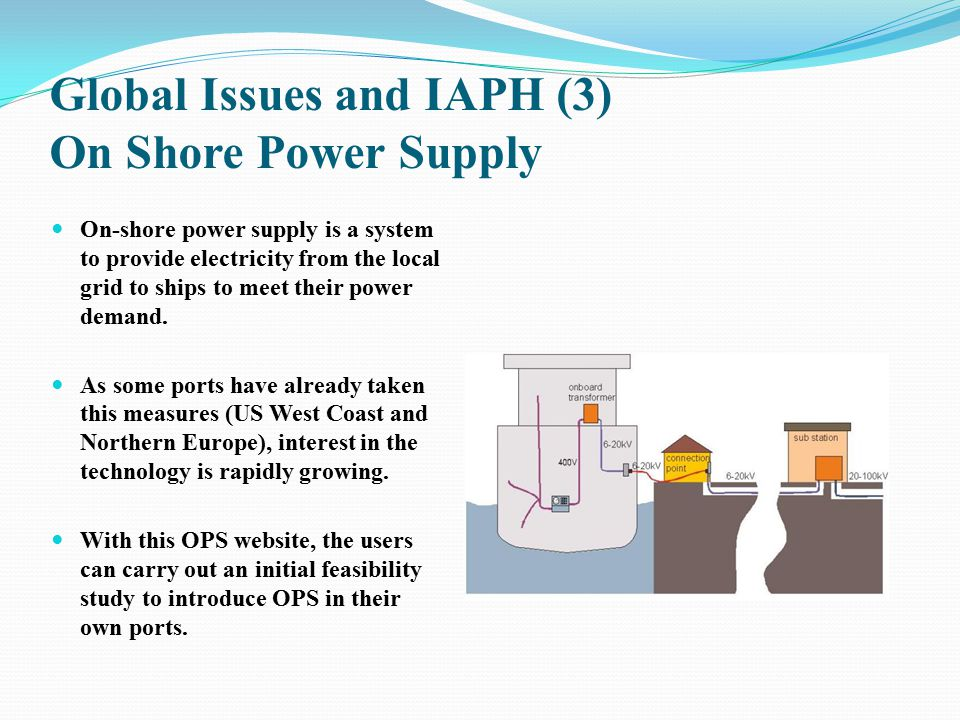 Global Issues and IAPH (3) On Shore Power Supply On-shore power supply is a system to provide electricity from the local grid to ships to meet their p