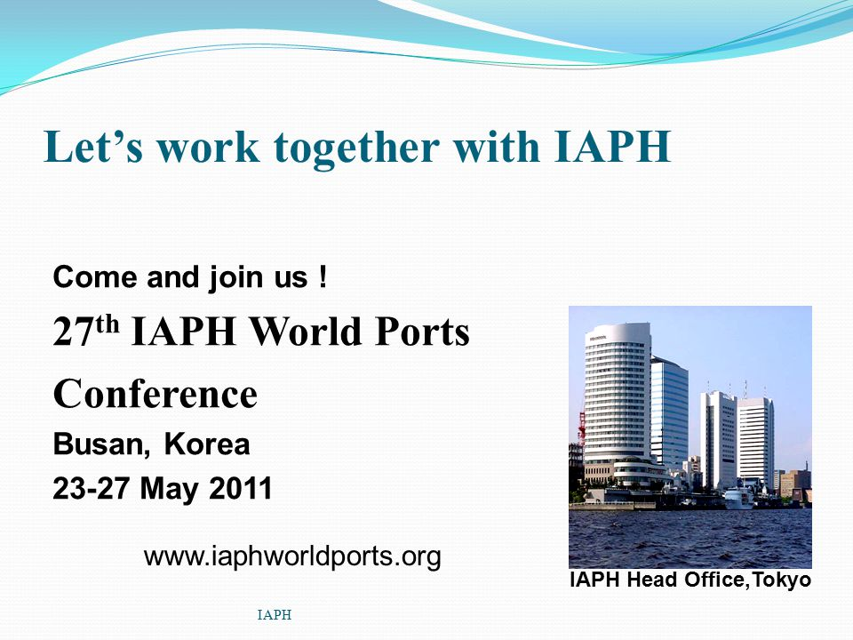 Let's work together with IAPH Come and join us ! 27 th IAPH World Ports Conference Busan, Korea 23-27 May 2011 IAPH IAPH Head Office,Tokyo www.iaphwor