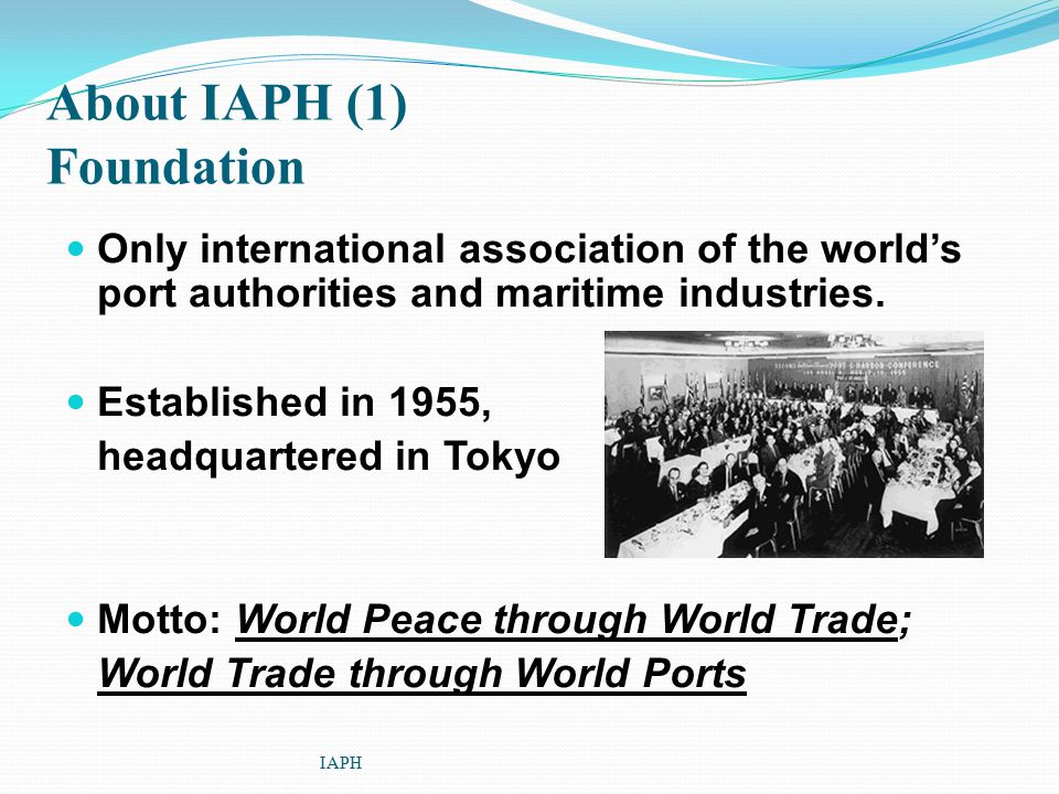 About IAPH (1) Foundation Only international association of the world's port authorities and maritime industries. Established in 1955, headquartered i