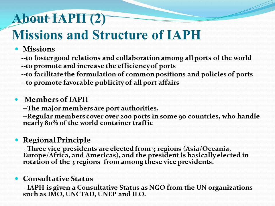 About IAPH (2) Missions and Structure of IAPH Missions --to foster good relations and collaboration among all ports of the world --to promote and incr