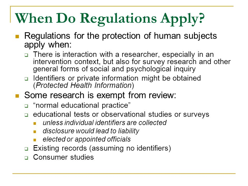 When Do Regulations Apply? Regulations for the protection of human subjects apply when:  There is interaction with a researcher, especially in an int