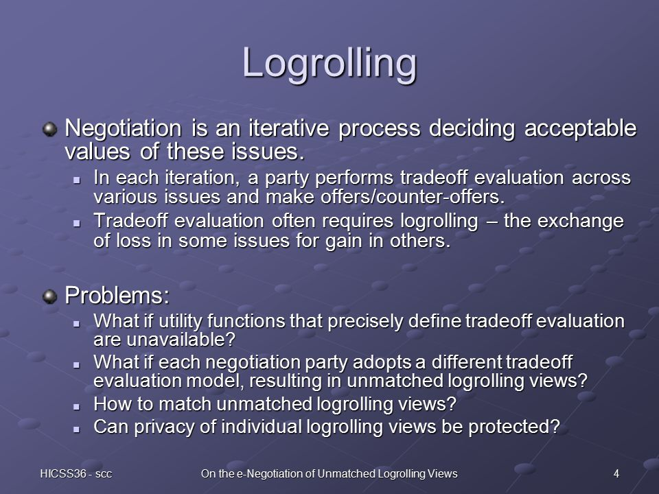4HICSS36 - sccOn the e-Negotiation of Unmatched Logrolling Views Logrolling Negotiation is an iterative process deciding acceptable values of these issues.