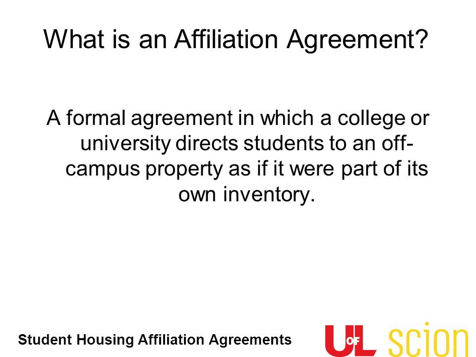 Student Housing Affiliation Agreements What is an Affiliation Agreement? A formal agreement in which a college or university directs students to an of