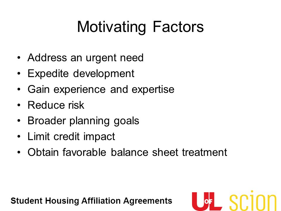 Student Housing Affiliation Agreements Address an urgent need Expedite development Gain experience and expertise Reduce risk Broader planning goals Limit credit impact Obtain favorable balance sheet treatment Motivating Factors