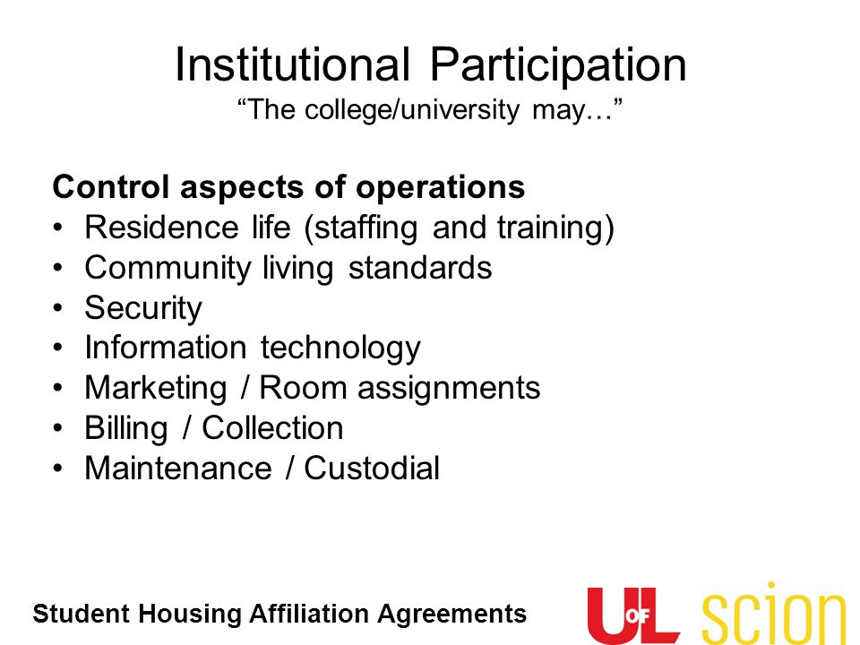 Student Housing Affiliation Agreements Control aspects of operations Residence life (staffing and training) Community living standards Security Inform