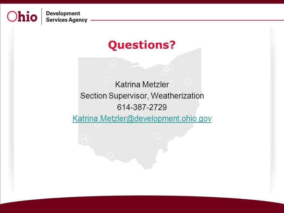 Questions? Katrina Metzler Section Supervisor, Weatherization 614-387-2729 Katrina.Metzler@development.ohio.gov