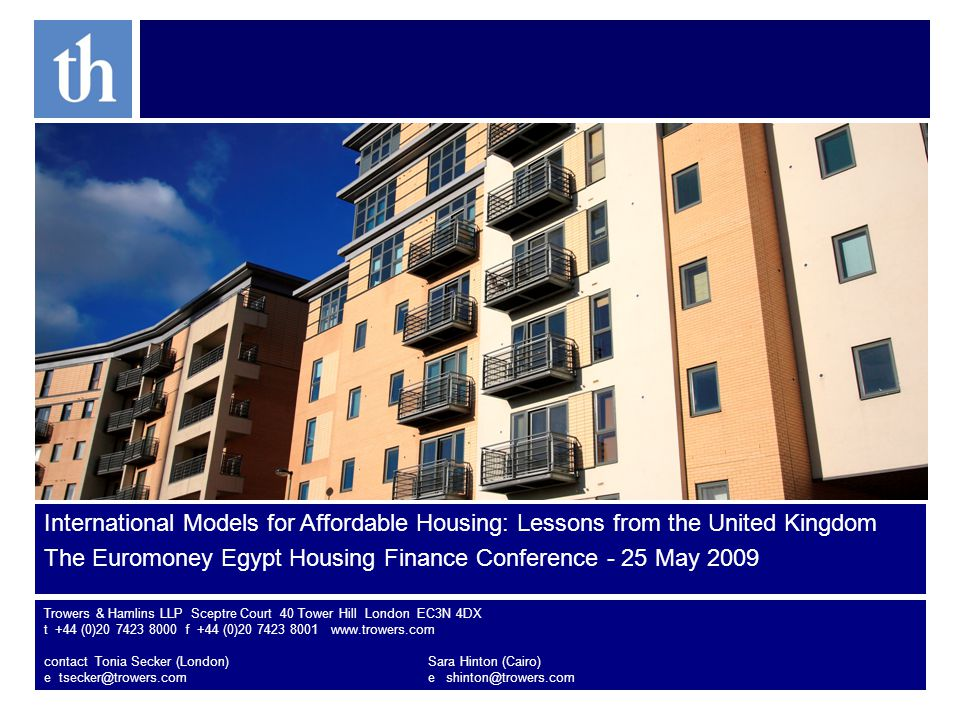 International Models for Affordable Housing: Lessons from the United Kingdom The Euromoney Egypt Housing Finance Conference - 25 May 2009 Trowers & Hamlins LLP Sceptre Court 40 Tower Hill London EC3N 4DX t +44 (0)20 7423 8000 f +44 (0)20 7423 8001 www.trowers.com contact Tonia Secker (London)Sara Hinton (Cairo) e tsecker@trowers.come shinton@trowers.com