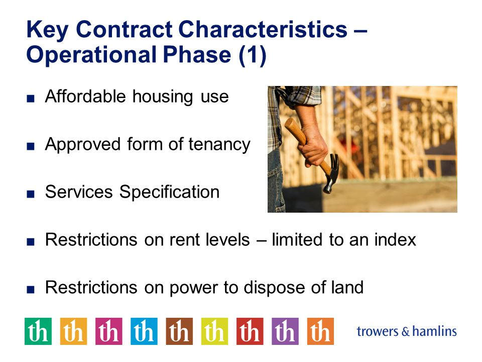 Key Contract Characteristics – Operational Phase (1) ■ Affordable housing use ■ Approved form of tenancy ■ Services Specification ■ Restrictions on rent levels – limited to an index ■ Restrictions on power to dispose of land