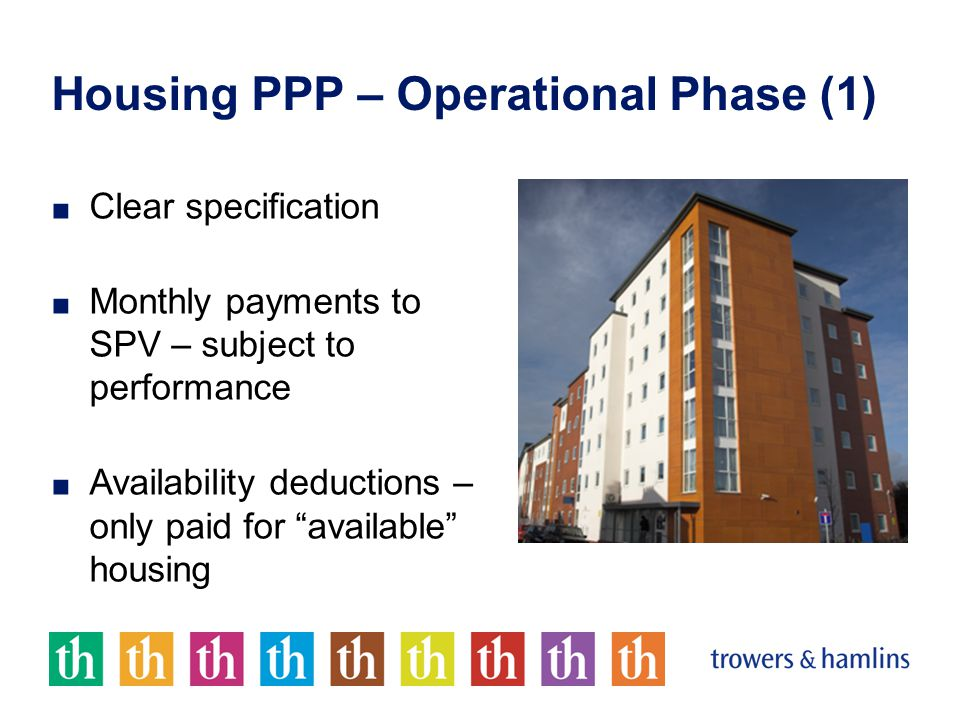 Housing PPP – Operational Phase (1) ■ Clear specification ■ Monthly payments to SPV – subject to performance ■ Availability deductions – only paid for available housing
