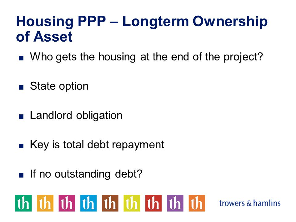 Housing PPP – Longterm Ownership of Asset ■ Who gets the housing at the end of the project.
