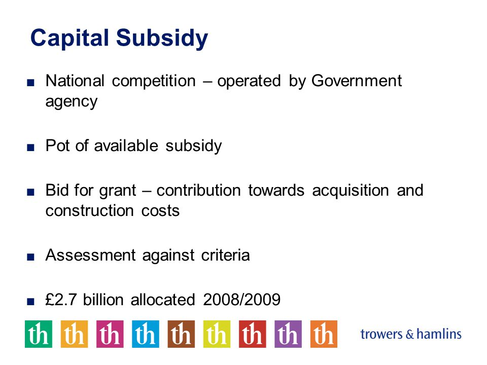 Capital Subsidy ■ National competition – operated by Government agency ■ Pot of available subsidy ■ Bid for grant – contribution towards acquisition and construction costs ■ Assessment against criteria ■ £2.7 billion allocated 2008/2009