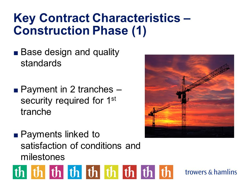 Key Contract Characteristics – Construction Phase (1) ■ Base design and quality standards ■ Payment in 2 tranches – security required for 1 st tranche ■ Payments linked to satisfaction of conditions and milestones