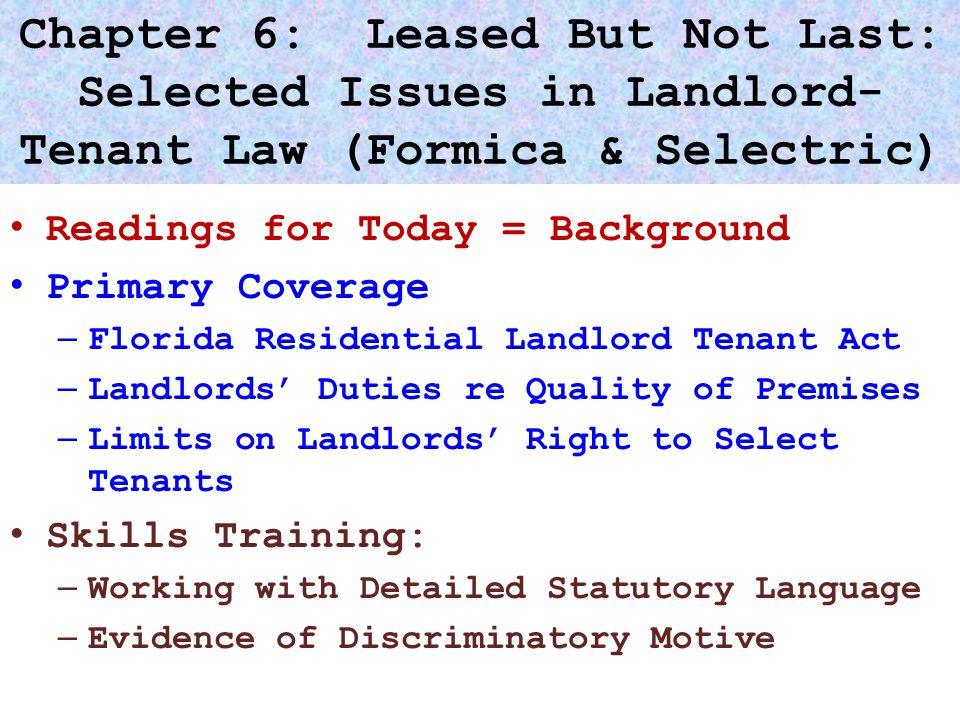 Chapter 6: Leased But Not Last: Selected Issues in Landlord- Tenant Law (Formica & Selectric) Readings for Today = Background Primary Coverage – Florida Residential Landlord Tenant Act – Landlords' Duties re Quality of Premises – Limits on Landlords' Right to Select Tenants Skills Training: – Working with Detailed Statutory Language – Evidence of Discriminatory Motive