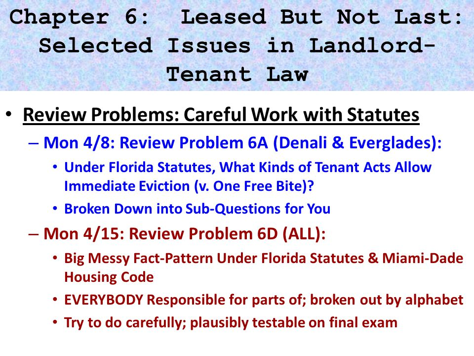 Chapter 6: Leased But Not Last: Selected Issues in Landlord- Tenant Law Review Problems: Careful Work with Statutes – Mon 4/8: Review Problem 6A (Denali & Everglades): Under Florida Statutes, What Kinds of Tenant Acts Allow Immediate Eviction (v.