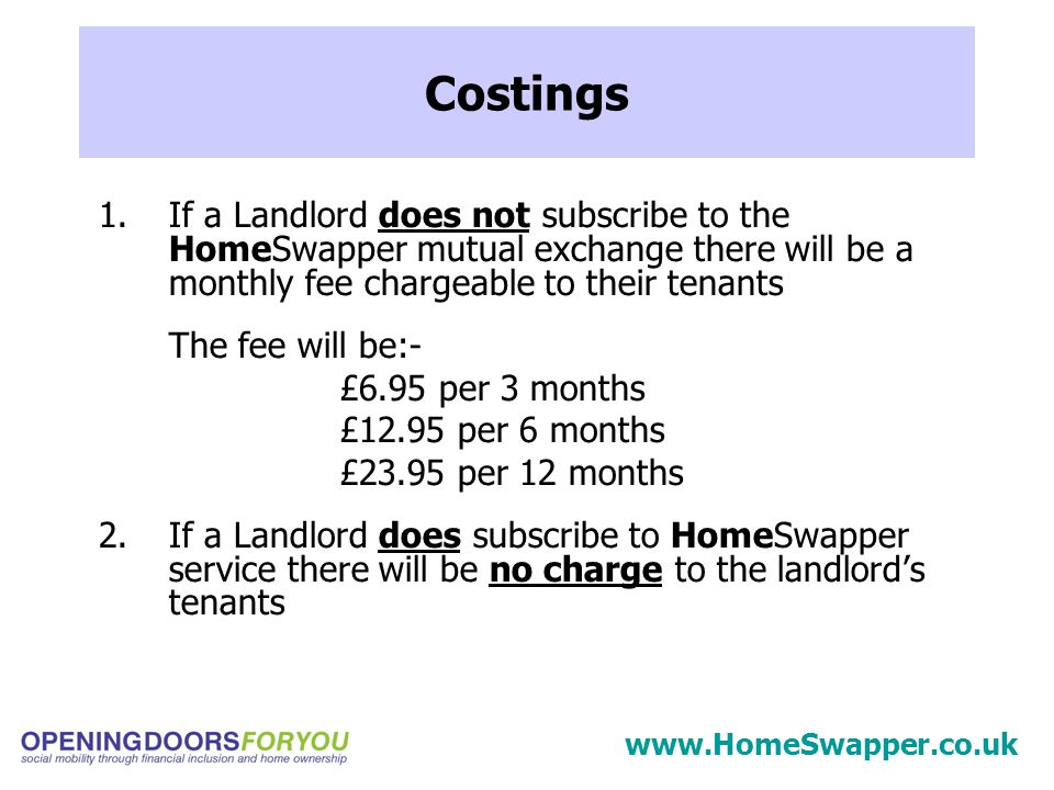 1.If a Landlord does not subscribe to the HomeSwapper mutual exchange there will be a monthly fee chargeable to their tenants The fee will be:- £6.95 per 3 months £12.95 per 6 months £23.95 per 12 months 2.If a Landlord does subscribe to HomeSwapper service there will be no charge to the landlord's tenants Costings www.HomeSwapper.co.uk