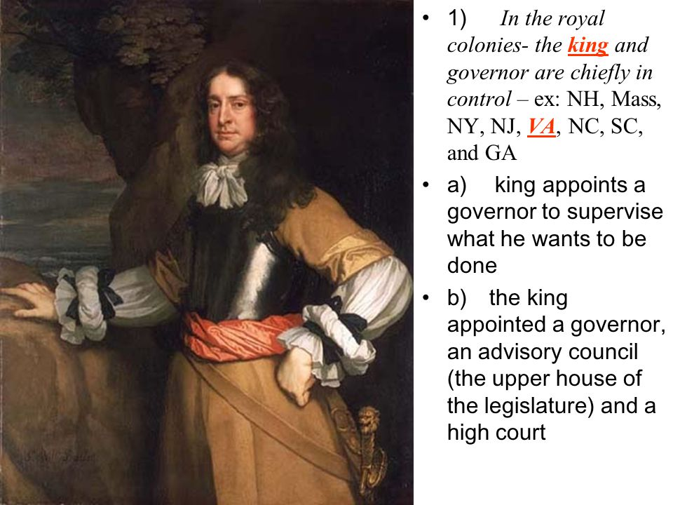 1) In the royal colonies- the king and governor are chiefly in control – ex: NH, Mass, NY, NJ, VA, NC, SC, and GA a) king appoints a governor to supervise what he wants to be done b) the king appointed a governor, an advisory council (the upper house of the legislature) and a high court