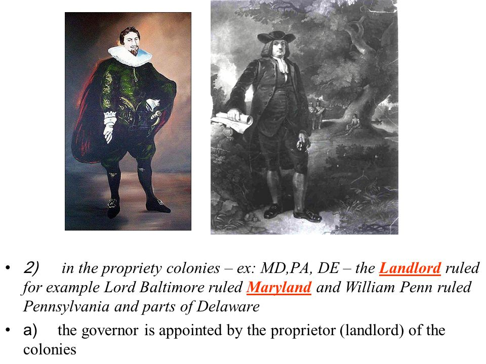 2) in the propriety colonies – ex: MD,PA, DE – the Landlord ruled for example Lord Baltimore ruled Maryland and William Penn ruled Pennsylvania and parts of Delaware a) the governor is appointed by the proprietor (landlord) of the colonies