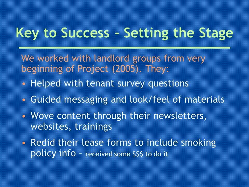 Key to Success - Setting the Stage Helped with tenant survey questions Guided messaging and look/feel of materials Wove content through their newsletters, websites, trainings Redid their lease forms to include smoking policy info – received some $$$ to do it We worked with landlord groups from very beginning of Project (2005).