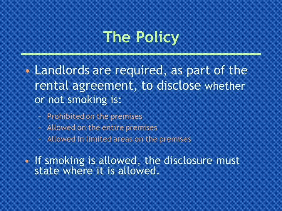 The Policy Landlords are required, as part of the rental agreement, to disclose whether or not smoking is: –Prohibited on the premises –Allowed on the entire premises –Allowed in limited areas on the premises If smoking is allowed, the disclosure must state where it is allowed.