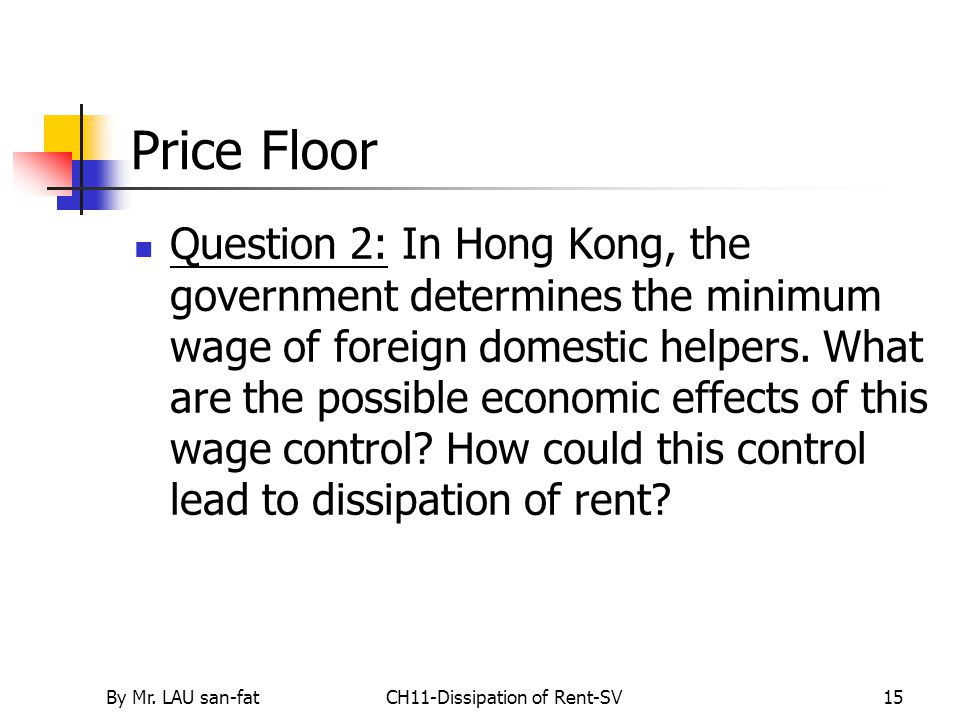 By Mr. LAU san-fatCH11-Dissipation of Rent-SV15 Price Floor Question 2: In Hong Kong, the government determines the minimum wage of foreign domestic h
