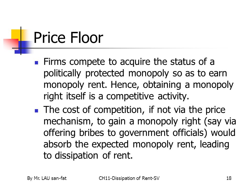 By Mr. LAU san-fatCH11-Dissipation of Rent-SV18 Price Floor Firms compete to acquire the status of a politically protected monopoly so as to earn mono