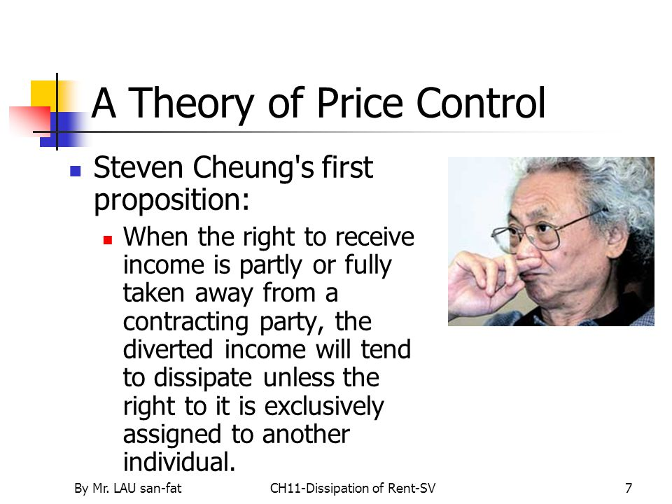 By Mr. LAU san-fatCH11-Dissipation of Rent-SV7 A Theory of Price Control Steven Cheung's first proposition: When the right to receive income is partly