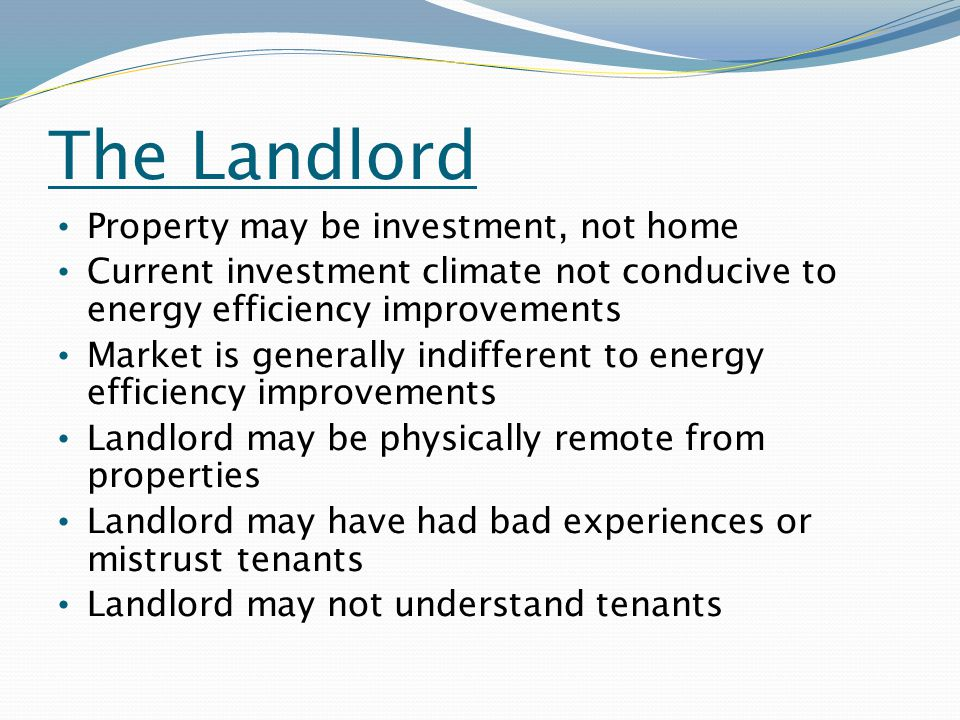 The Landlord Property may be investment, not home Current investment climate not conducive to energy efficiency improvements Market is generally indifferent to energy efficiency improvements Landlord may be physically remote from properties Landlord may have had bad experiences or mistrust tenants Landlord may not understand tenants