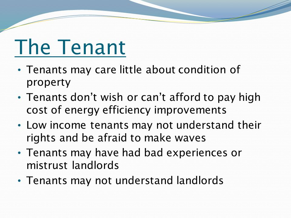 The Tenant Tenants may care little about condition of property Tenants don't wish or can't afford to pay high cost of energy efficiency improvements Low income tenants may not understand their rights and be afraid to make waves Tenants may have had bad experiences or mistrust landlords Tenants may not understand landlords
