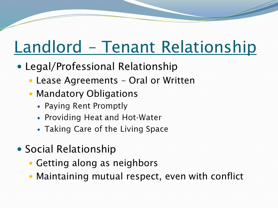 Landlord – Tenant Relationship Legal/Professional Relationship Lease Agreements – Oral or Written Mandatory Obligations Paying Rent Promptly Providing Heat and Hot-Water Taking Care of the Living Space Social Relationship Getting along as neighbors Maintaining mutual respect, even with conflict