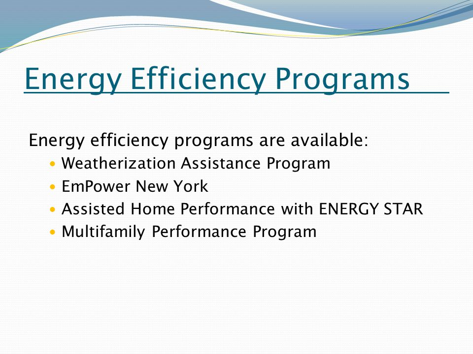 Energy Efficiency Programs Energy efficiency programs are available: Weatherization Assistance Program EmPower New York Assisted Home Performance with