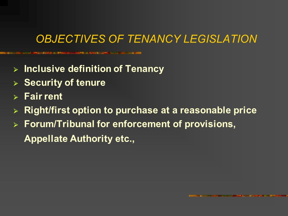 OBJECTIVES OF TENANCY LEGISLATION  Inclusive definition of Tenancy  Security of tenure  Fair rent  Right/first option to purchase at a reasonable price  Forum/Tribunal for enforcement of provisions, Appellate Authority etc.,