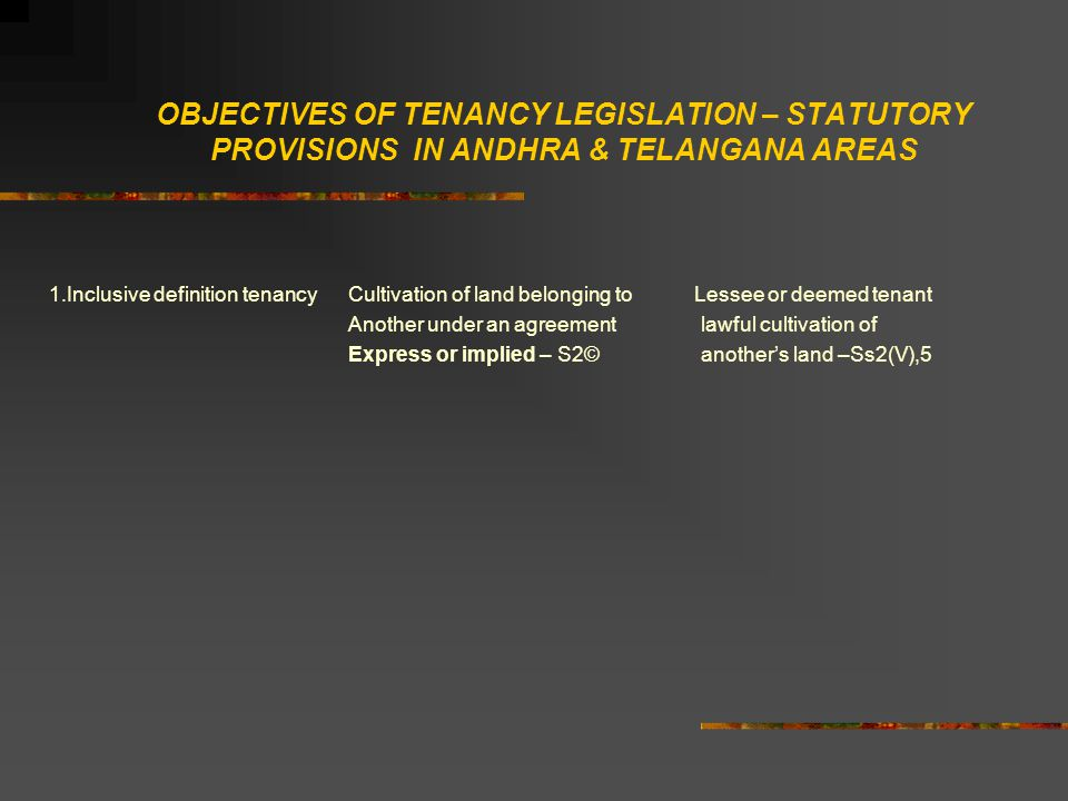 OBJECTIVES OF TENANCY LEGISLATION – STATUTORY PROVISIONS IN ANDHRA & TELANGANA AREAS 1.Inclusive definition tenancy Cultivation of land belonging to Lessee or deemed tenant Another under an agreement lawful cultivation of Express or implied – S2© another's land –Ss2(V),5