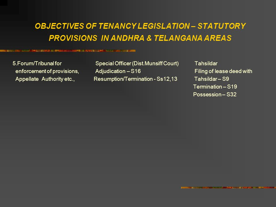 OBJECTIVES OF TENANCY LEGISLATION – STATUTORY PROVISIONS IN ANDHRA & TELANGANA AREAS 5.Forum/Tribunal forSpecial Officer (Dist.Munsiff Court) Tahsildar enforcement of provisions,Adjudication – S16 Filing of lease deed with Appellate Authority etc., Resumption/Termination - Ss12,13 Tahsildar – S9 Termination – S19 Possession – S32