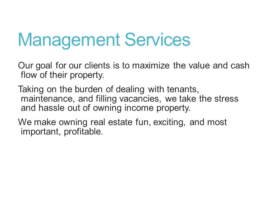 Management Services Our goal for our clients is to maximize the value and cash flow of their property. Taking on the burden of dealing with tenants, m
