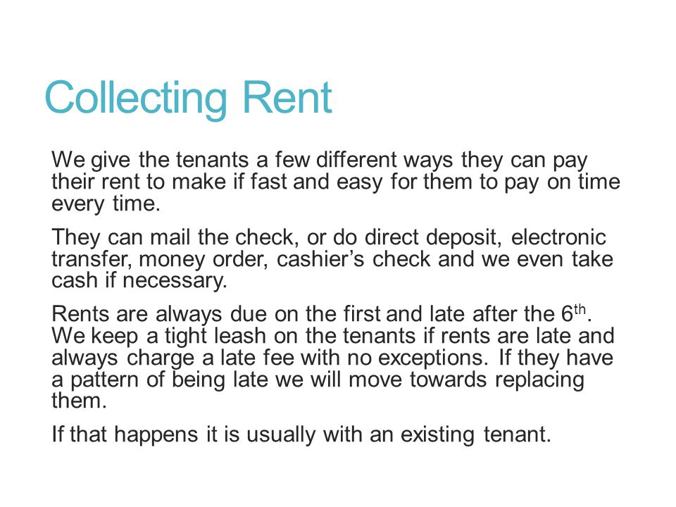 Collecting Rent We give the tenants a few different ways they can pay their rent to make if fast and easy for them to pay on time every time. They can