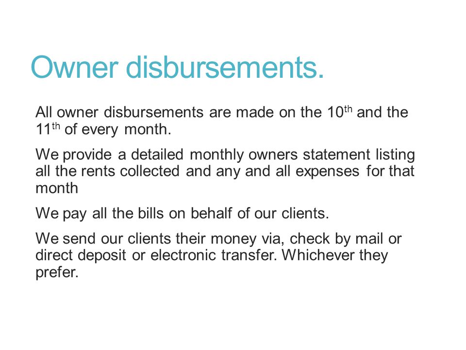 Owner disbursements. All owner disbursements are made on the 10 th and the 11 th of every month.