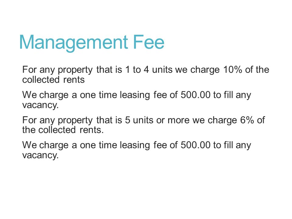 Management Fee For any property that is 1 to 4 units we charge 10% of the collected rents We charge a one time leasing fee of 500.00 to fill any vacan
