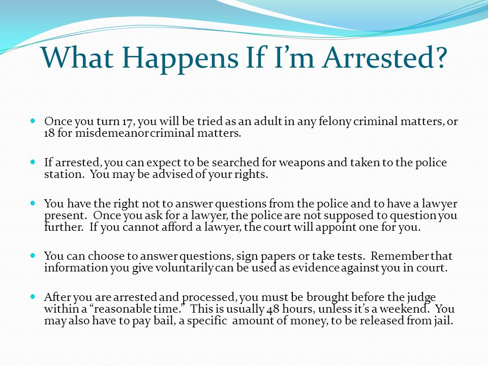 What Happens If I'm Arrested? Once you turn 17, you will be tried as an adult in any felony criminal matters, or 18 for misdemeanor criminal matters.