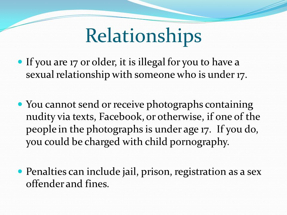 Relationships If you are 17 or older, it is illegal for you to have a sexual relationship with someone who is under 17. You cannot send or receive pho
