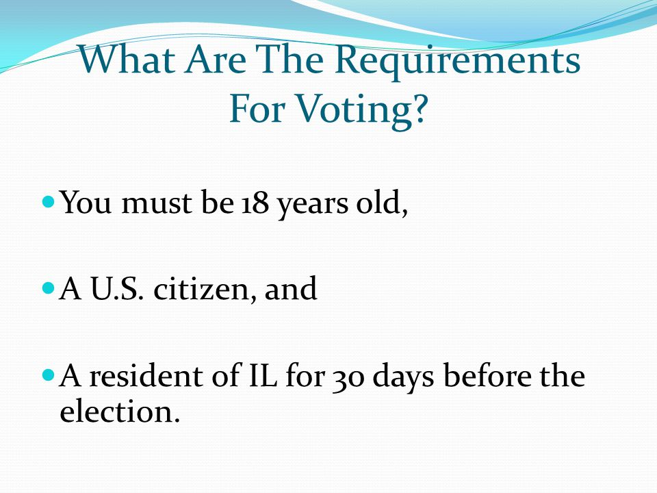 What Are The Requirements For Voting? You must be 18 years old, A U.S. citizen, and A resident of IL for 30 days before the election.