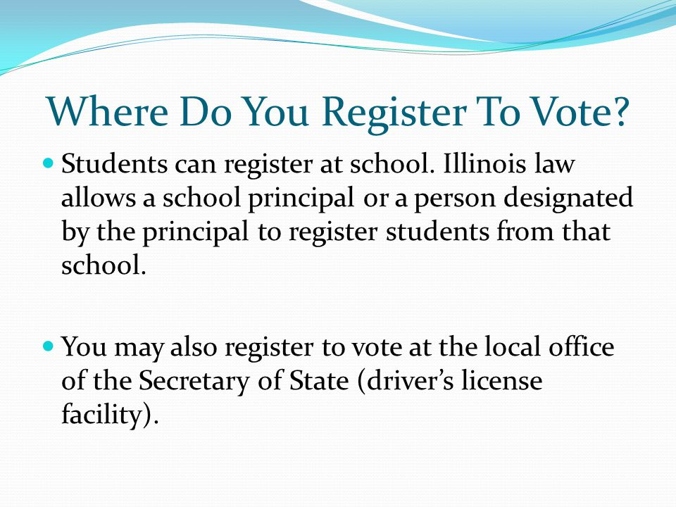 Where Do You Register To Vote? Students can register at school. Illinois law allows a school principal or a person designated by the principal to regi