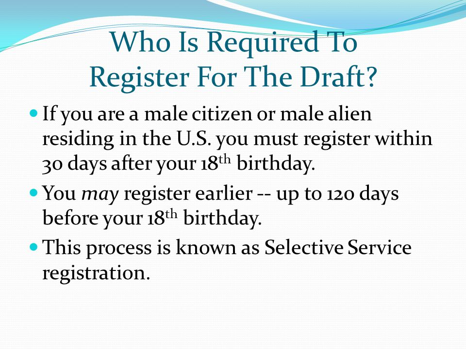 Who Is Required To Register For The Draft? If you are a male citizen or male alien residing in the U.S. you must register within 30 days after your 18